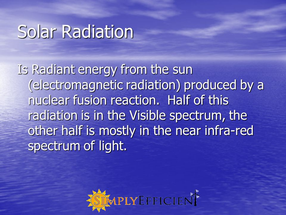 Solar Radiation Is Radiant energy from the sun (electromagnetic radiation) produced by a nuclear fusion reaction.