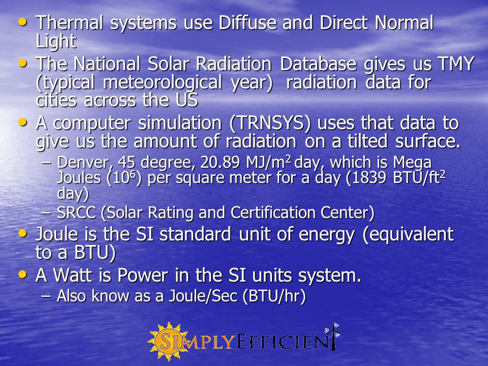 Thermal systems use Diffuse and Direct Normal Light Thermal systems use Diffuse and Direct Normal Light The National Solar Radiation Database gives us TMY (typical meteorological year) radiation data for cities across the US The National Solar Radiation Database gives us TMY (typical meteorological year) radiation data for cities across the US A computer simulation (TRNSYS) uses that data to give us the amount of radiation on a tilted surface.