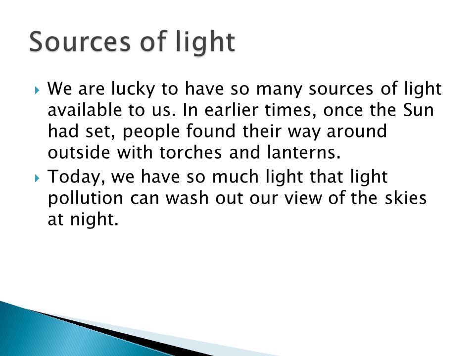  We are lucky to have so many sources of light available to us. In earlier times, once the Sun had set, people found their way around outside with to