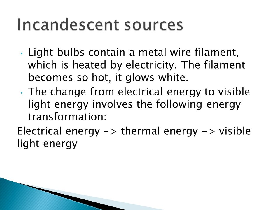 Light bulbs contain a metal wire filament, which is heated by electricity. The filament becomes so hot, it glows white. The change from electrical ene