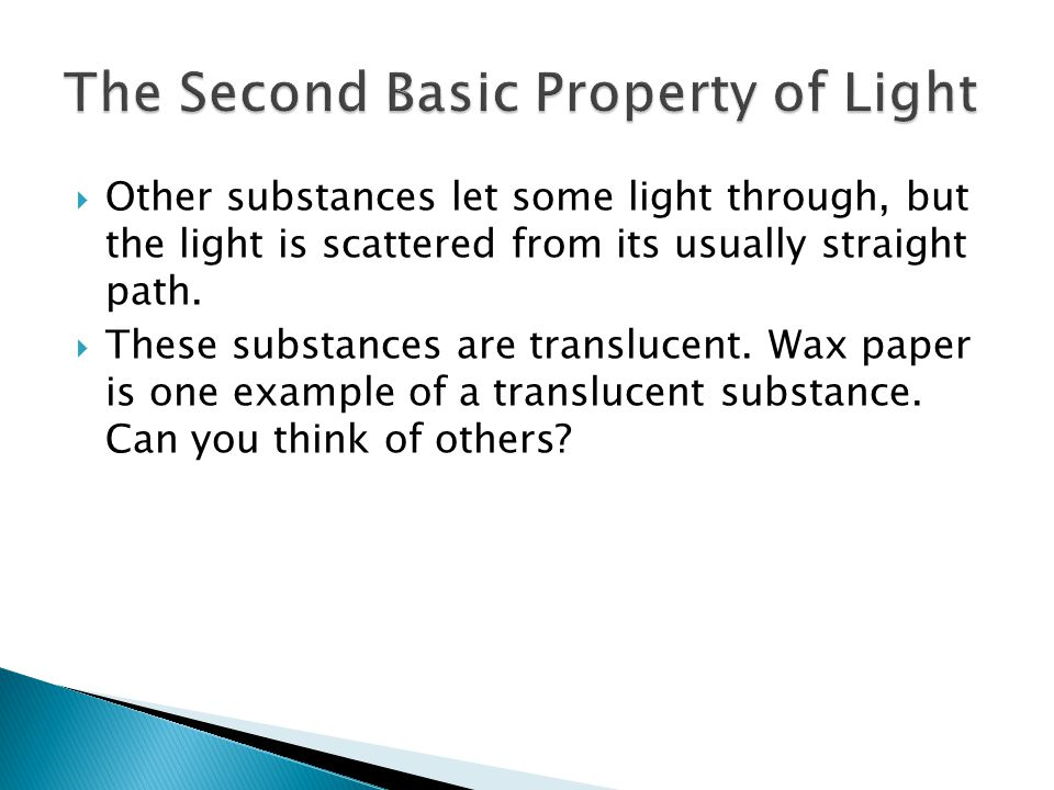  Other substances let some light through, but the light is scattered from its usually straight path.  These substances are translucent. Wax paper is