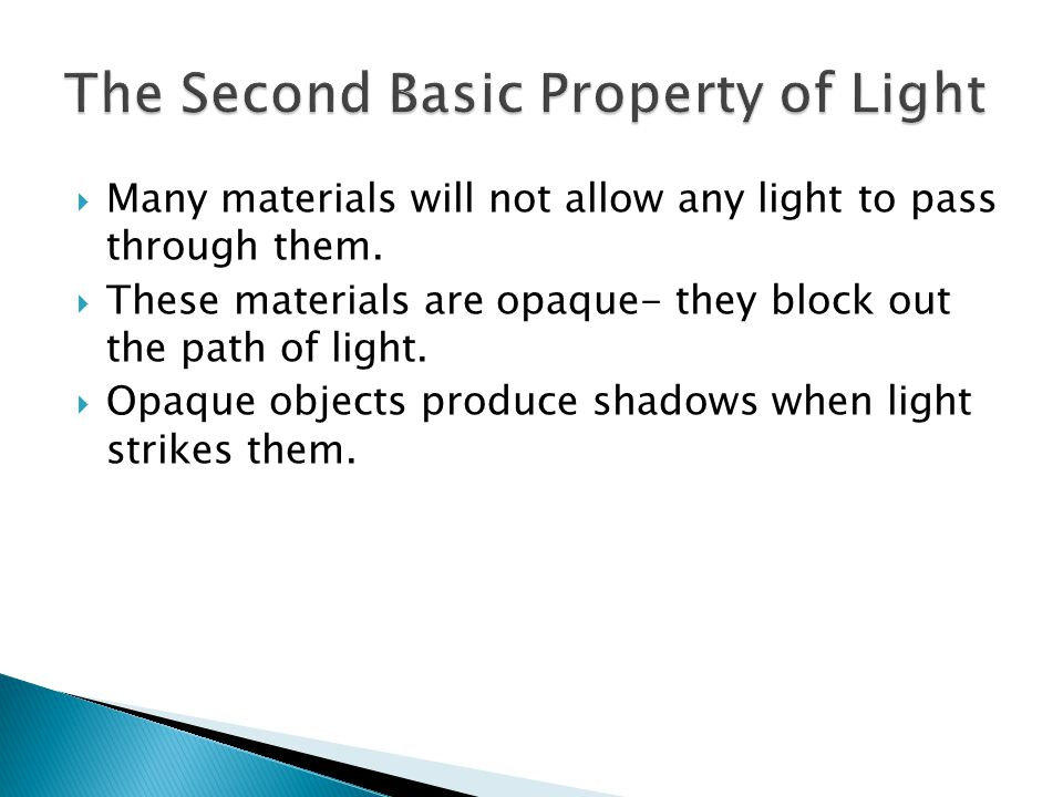  Many materials will not allow any light to pass through them.  These materials are opaque- they block out the path of light.  Opaque objects produ