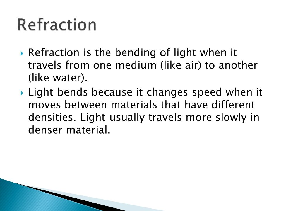  Refraction is the bending of light when it travels from one medium (like air) to another (like water).  Light bends because it changes speed when i