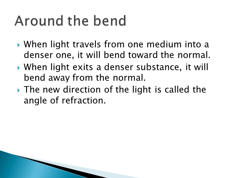  When light travels from one medium into a denser one, it will bend toward the normal.  When light exits a denser substance, it will bend away from