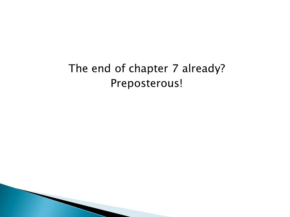 The end of chapter 7 already? Preposterous!