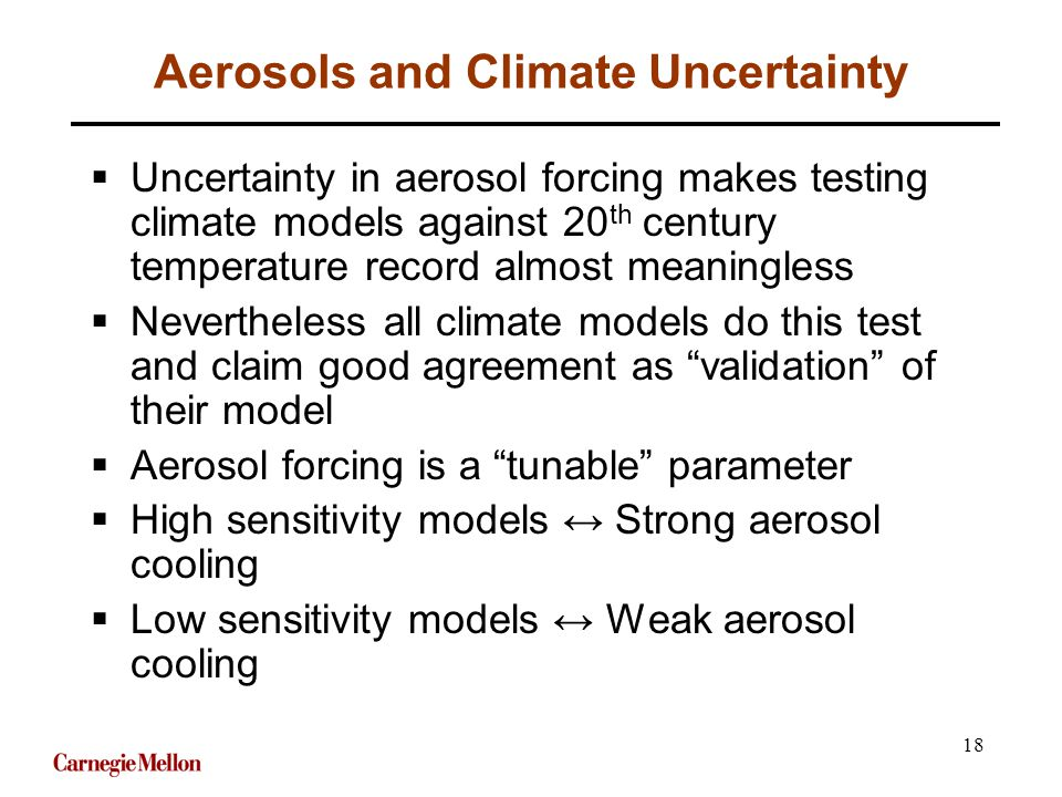 18 Aerosols and Climate Uncertainty  Uncertainty in aerosol forcing makes testing climate models against 20 th century temperature record almost meaningless  Nevertheless all climate models do this test and claim good agreement as validation of their model  Aerosol forcing is a tunable parameter  High sensitivity models ↔ Strong aerosol cooling  Low sensitivity models ↔ Weak aerosol cooling