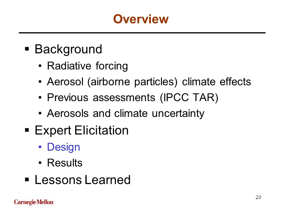 20 Overview  Background Radiative forcing Aerosol (airborne particles) climate effects Previous assessments (IPCC TAR) Aerosols and climate uncertainty  Expert Elicitation Design Results  Lessons Learned