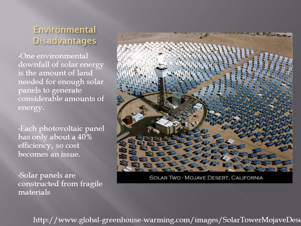 Environmental Disadvantages One environmental downfall of solar energy is the amount of land needed for enough solar panels to generate considerable amounts of energy.