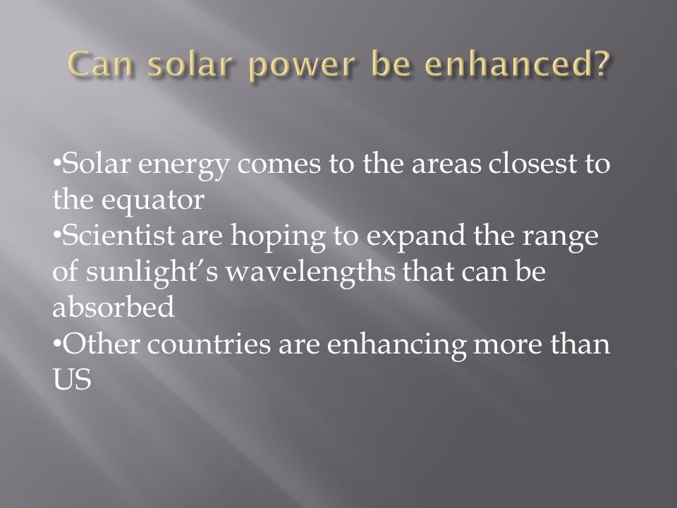 Solar energy comes to the areas closest to the equator Scientist are hoping to expand the range of sunlight's wavelengths that can be absorbed Other countries are enhancing more than US
