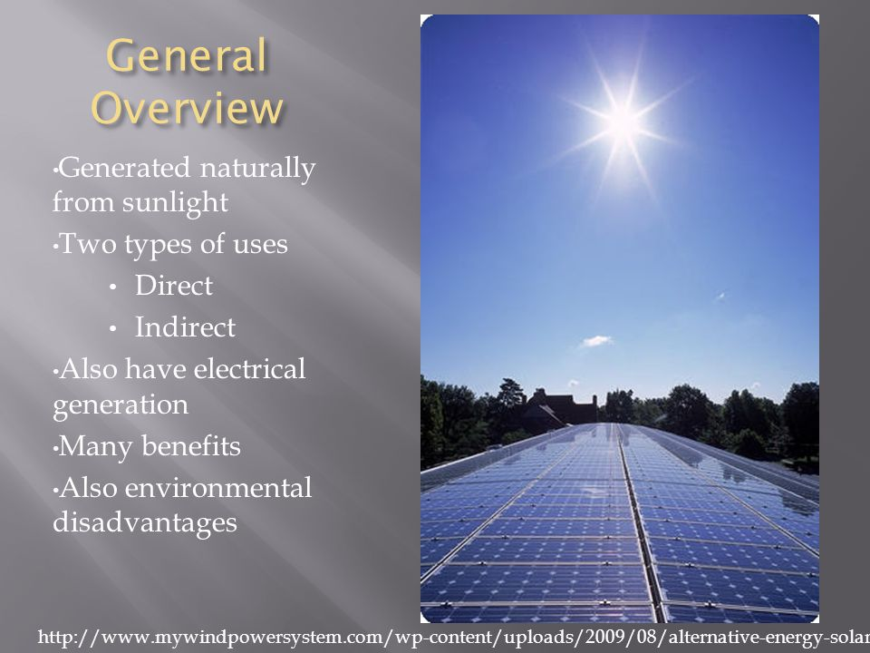 General Overview Generated naturally from sunlight Two types of uses Direct Indirect Also have electrical generation Many benefits Also environmental disadvantages http://www.mywindpowersystem.com/wp-content/uploads/2009/08/alternative-energy-solar-panels.jpg