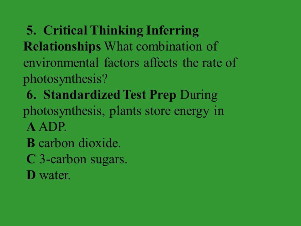 5. Critical Thinking Inferring Relationships What combination of environmental factors affects the rate of photosynthesis? 6. Standardized Test Prep D