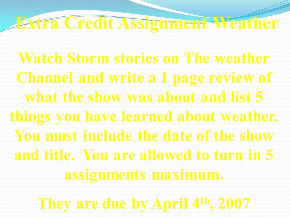 Extra Credit Assignment Weather Watch Storm stories on The weather Channel and write a 1 page review of what the show was about and list 5 things you have learned about weather.