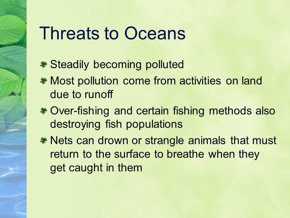 Threats to Oceans Steadily becoming polluted Most pollution come from activities on land due to runoff Over-fishing and certain fishing methods also d