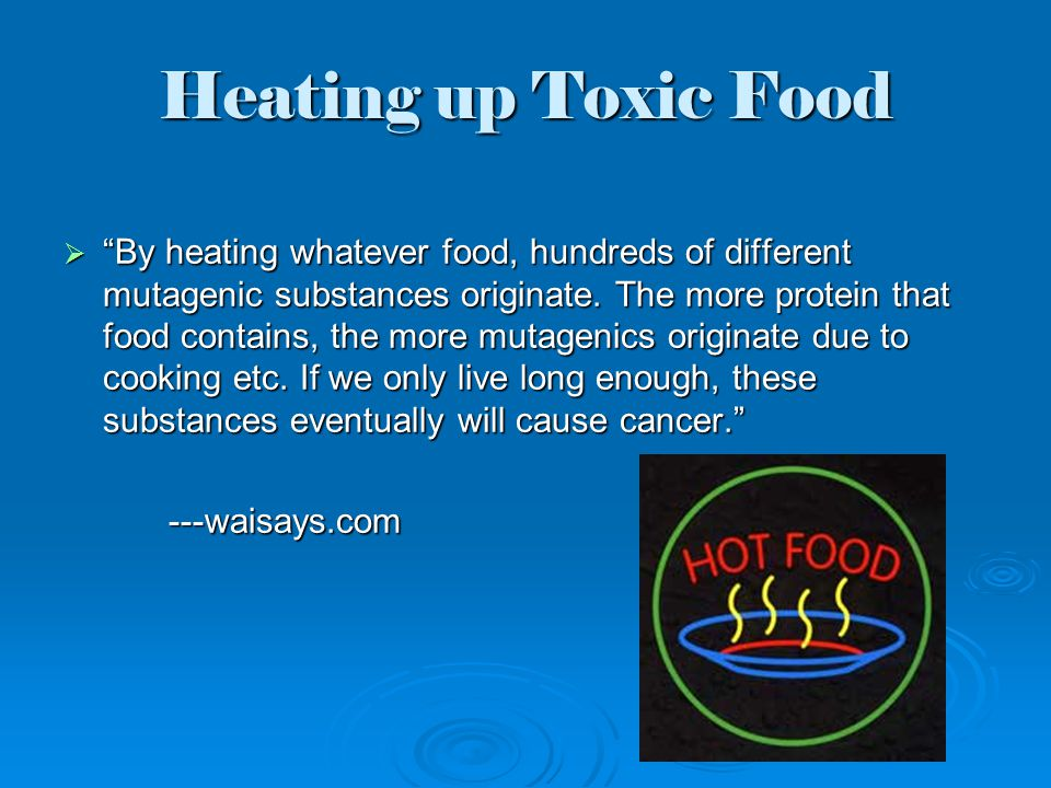 Heating up Toxic Food  By heating whatever food, hundreds of different mutagenic substances originate.