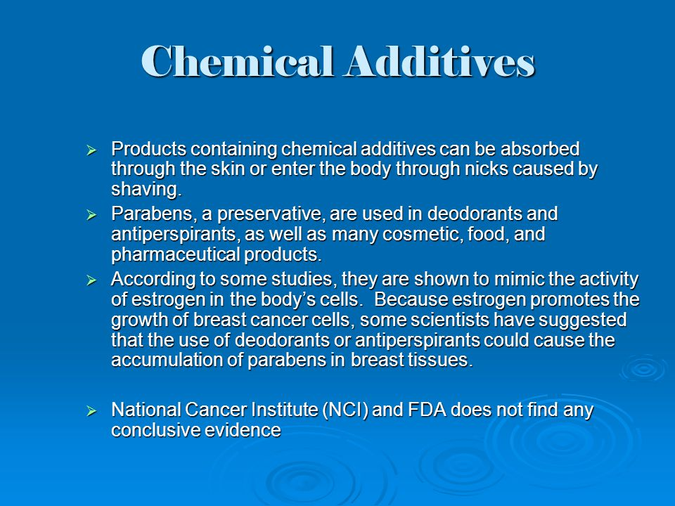 Chemical Additives  Products containing chemical additives can be absorbed through the skin or enter the body through nicks caused by shaving.