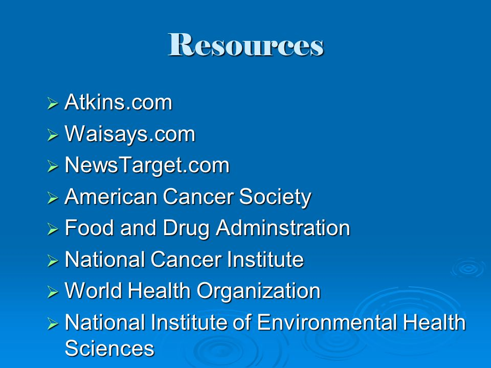Resources  Atkins.com  Waisays.com  NewsTarget.com  American Cancer Society  Food and Drug Adminstration  National Cancer Institute  World Health Organization  National Institute of Environmental Health Sciences