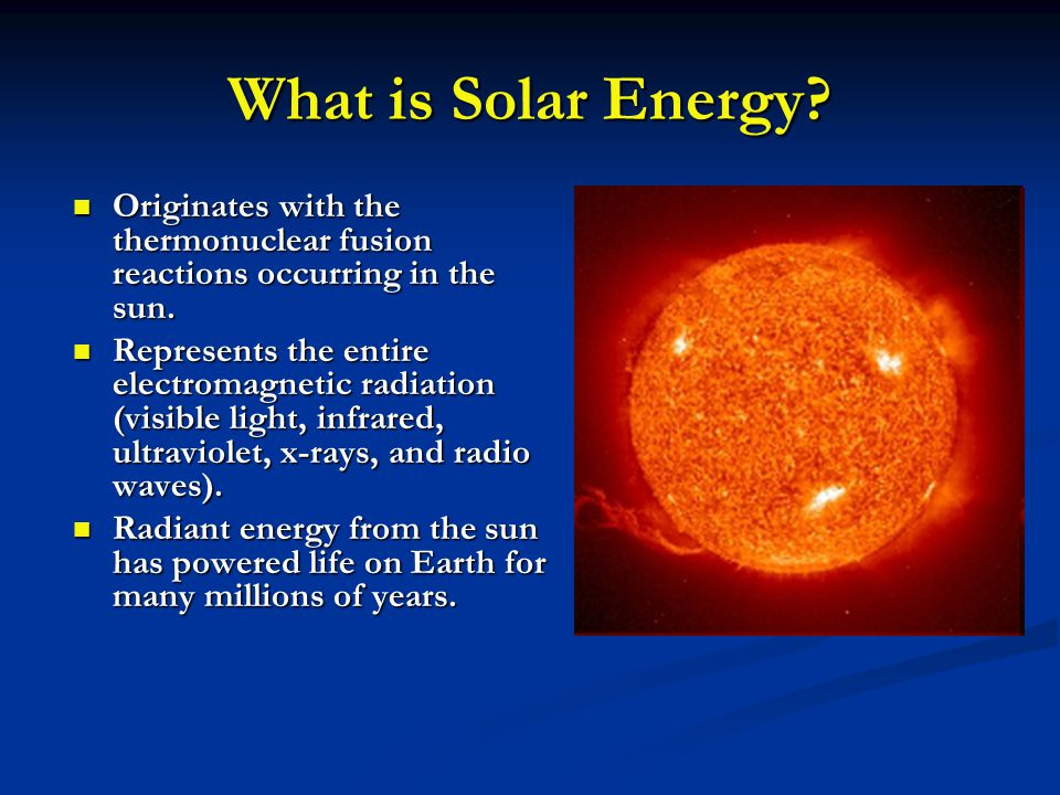 What is Solar Energy? Originates with the thermonuclear fusion reactions occurring in the sun. Originates with the thermonuclear fusion reactions occu