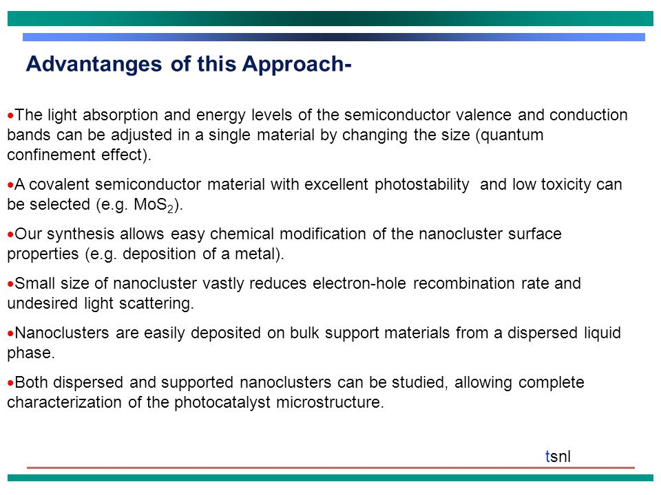 tsnl Advantanges of this Approach-  The light absorption and energy levels of the semiconductor valence and conduction bands can be adjusted in a single material by changing the size (quantum confinement effect).