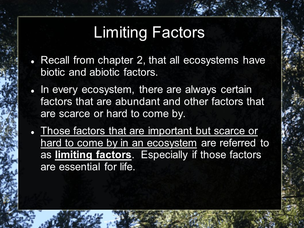 Limiting Factors Recall from chapter 2, that all ecosystems have biotic and abiotic factors. In every ecosystem, there are always certain factors that