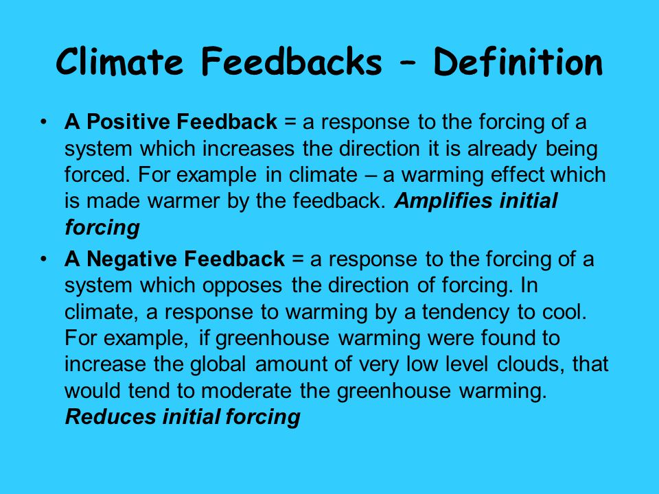 Climate Feedbacks – Definition A Positive Feedback = a response to the forcing of a system which increases the direction it is already being forced. F