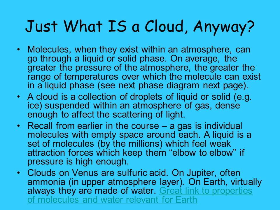 Just What IS a Cloud, Anyway? Molecules, when they exist within an atmosphere, can go through a liquid or solid phase. On average, the greater the pre