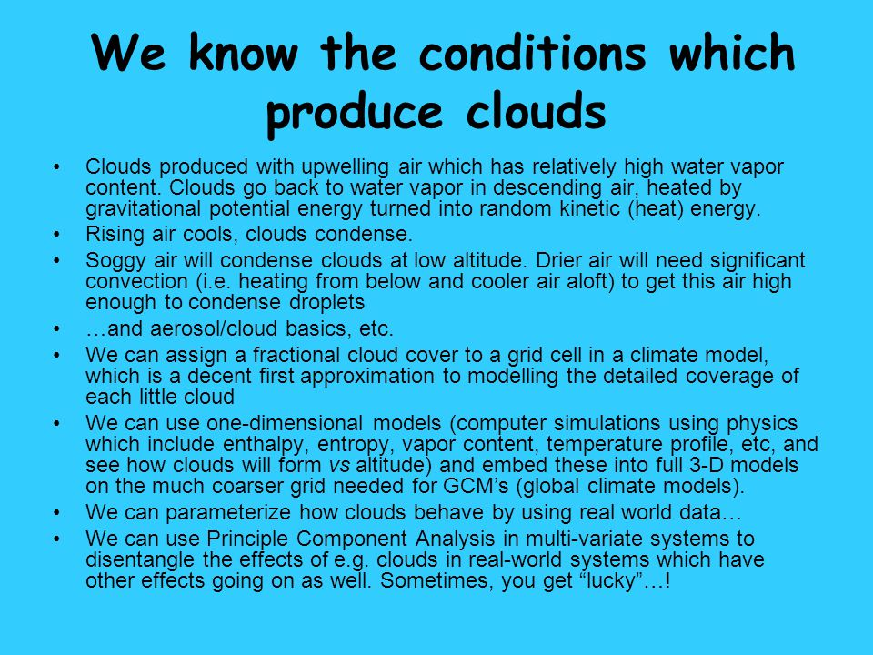 We know the conditions which produce clouds Clouds produced with upwelling air which has relatively high water vapor content. Clouds go back to water
