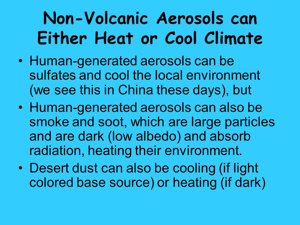 Non-Volcanic Aerosols can Either Heat or Cool Climate Human-generated aerosols can be sulfates and cool the local environment (we see this in China th