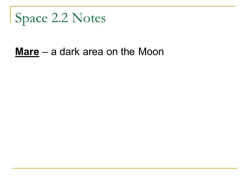 Space 2.2 Notes Mare – a dark area on the Moon
