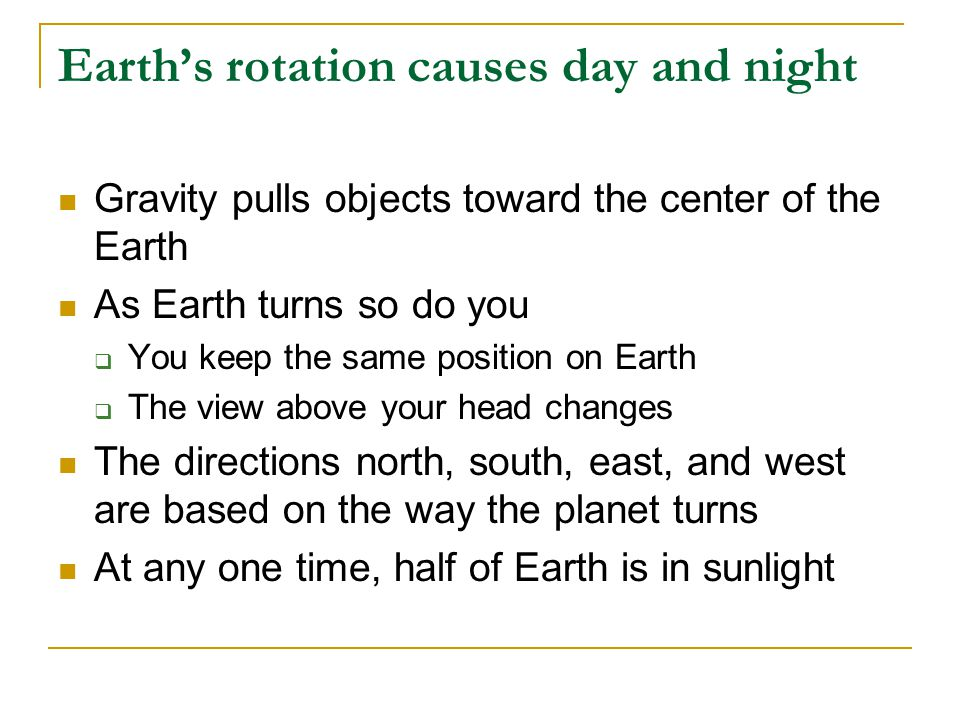 Earth's rotation causes day and night Gravity pulls objects toward the center of the Earth As Earth turns so do you  You keep the same position on Ea