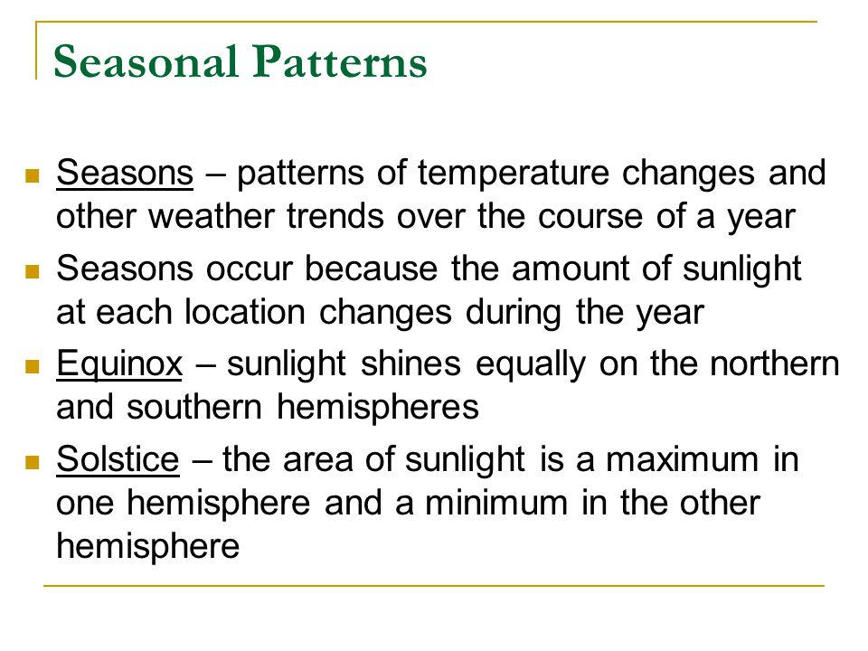 Seasonal Patterns Seasons – patterns of temperature changes and other weather trends over the course of a year Seasons occur because the amount of sun