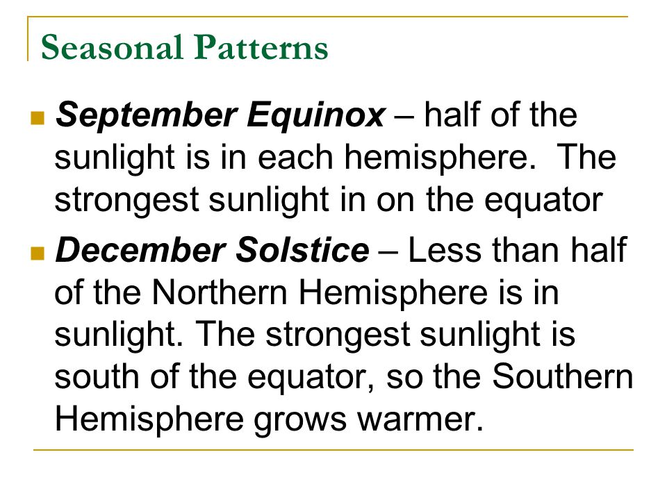 Seasonal Patterns September Equinox – half of the sunlight is in each hemisphere. The strongest sunlight in on the equator December Solstice – Less th