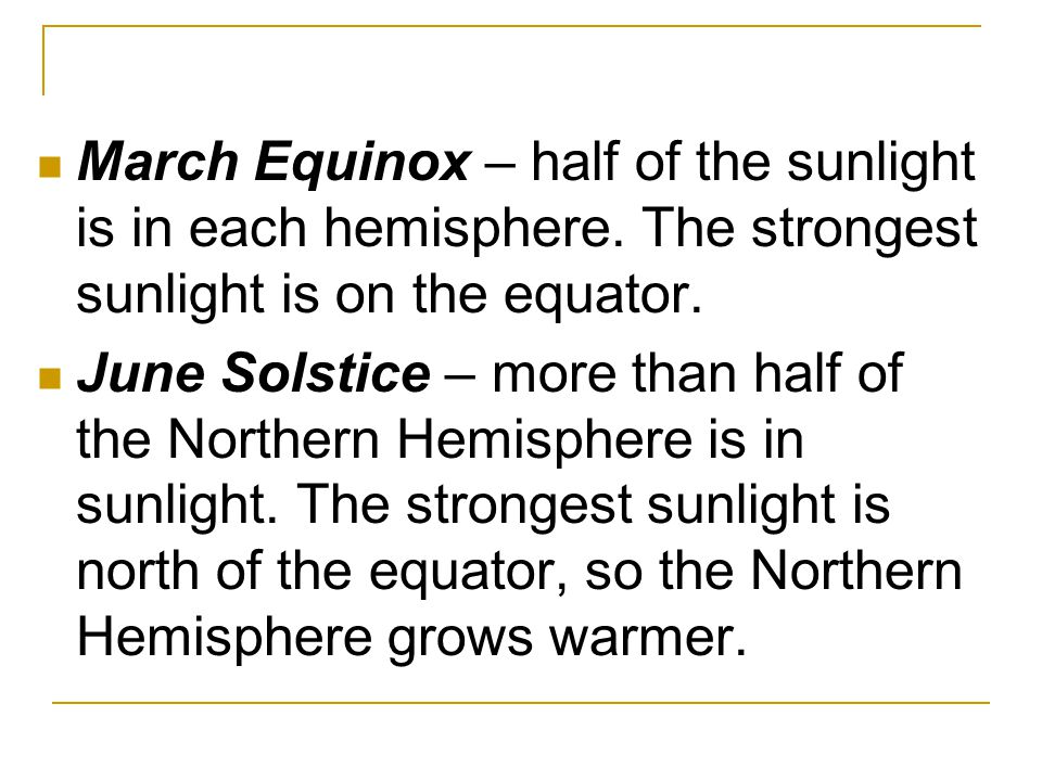 March Equinox – half of the sunlight is in each hemisphere. The strongest sunlight is on the equator. June Solstice – more than half of the Northern H