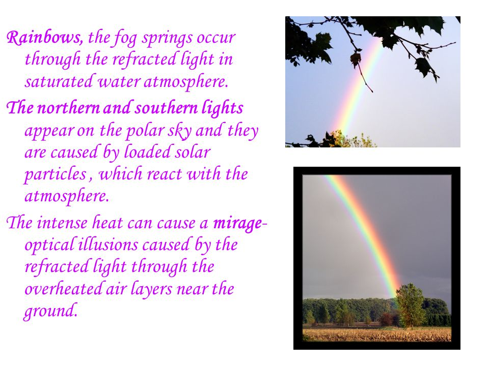 Rainbows, the fog springs occur through the refracted light in saturated water atmosphere. The northern and southern lights appear on the polar sky an