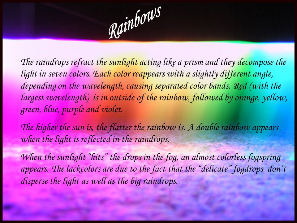 The raindrops refract the sunlight acting like a prism and they decompose the light in seven colors. Each color reappears with a slightly different an