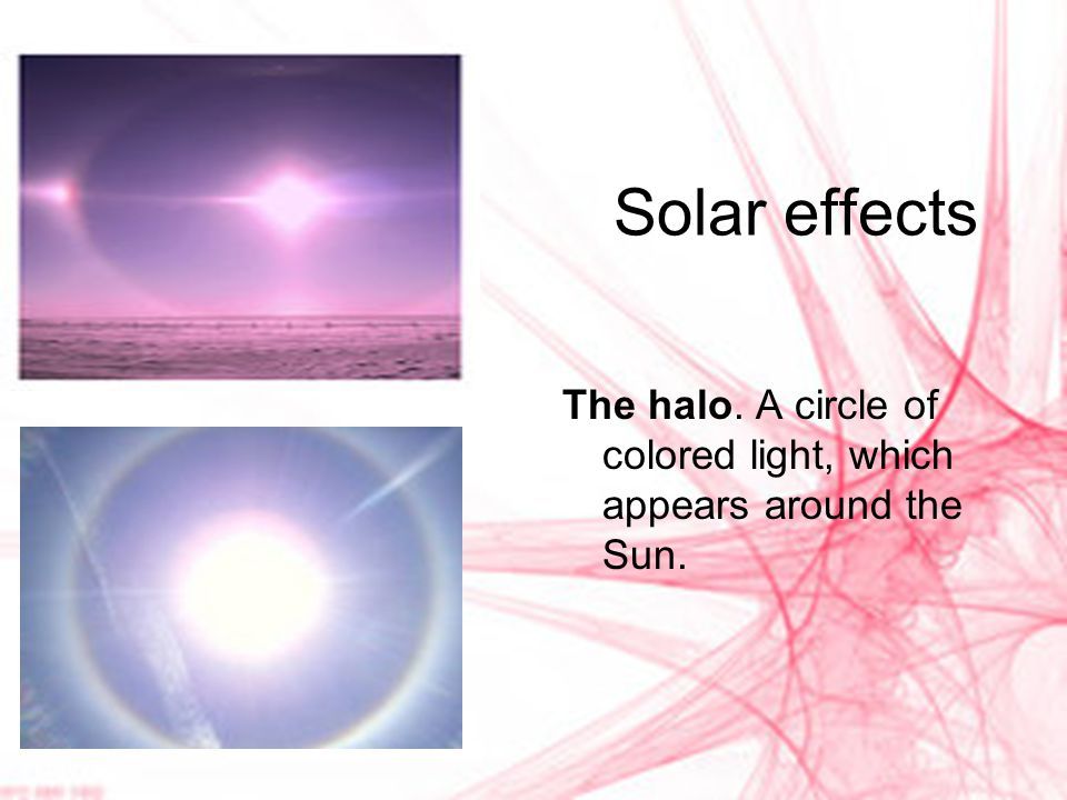 Solar effects The halo. A circle of colored light, which appears around the Sun.