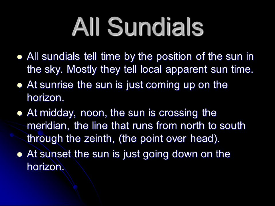 All Sundials All sundials tell time by the position of the sun in the sky. Mostly they tell local apparent sun time. All sundials tell time by the pos