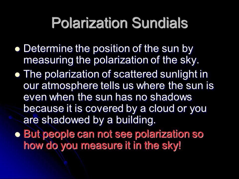 Polarization Sundials Determine the position of the sun by measuring the polarization of the sky. Determine the position of the sun by measuring the p