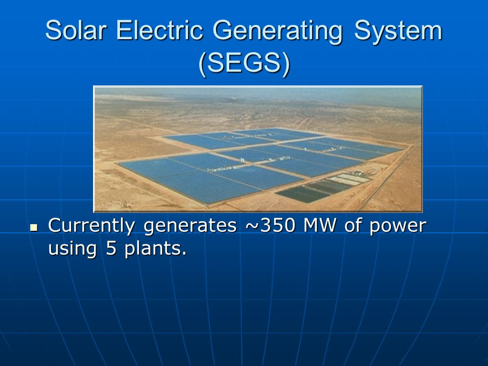 Solar Electric Generating System (SEGS) Currently generates ~350 MW of power using 5 plants.