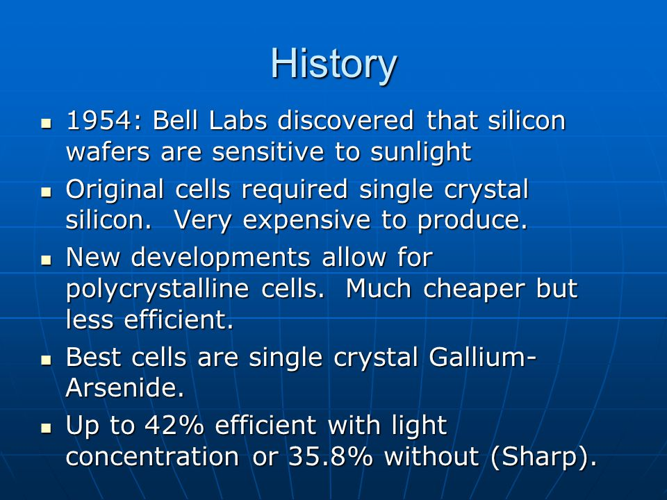 History 1954: Bell Labs discovered that silicon wafers are sensitive to sunlight 1954: Bell Labs discovered that silicon wafers are sensitive to sunlight Original cells required single crystal silicon.