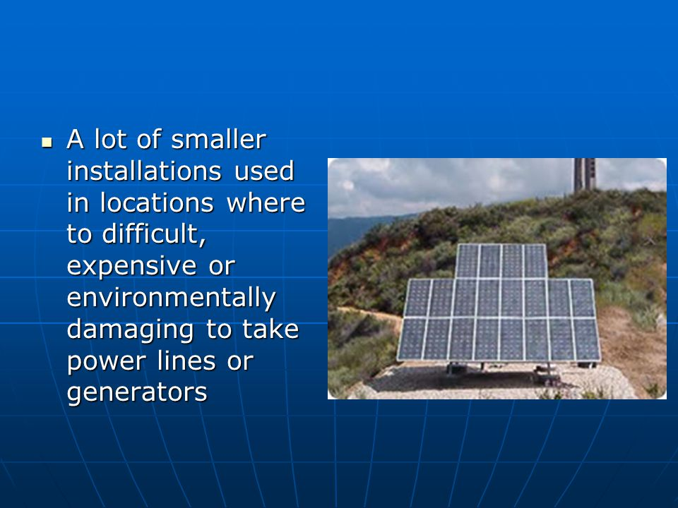 A lot of smaller installations used in locations where to difficult, expensive or environmentally damaging to take power lines or generators A lot of smaller installations used in locations where to difficult, expensive or environmentally damaging to take power lines or generators
