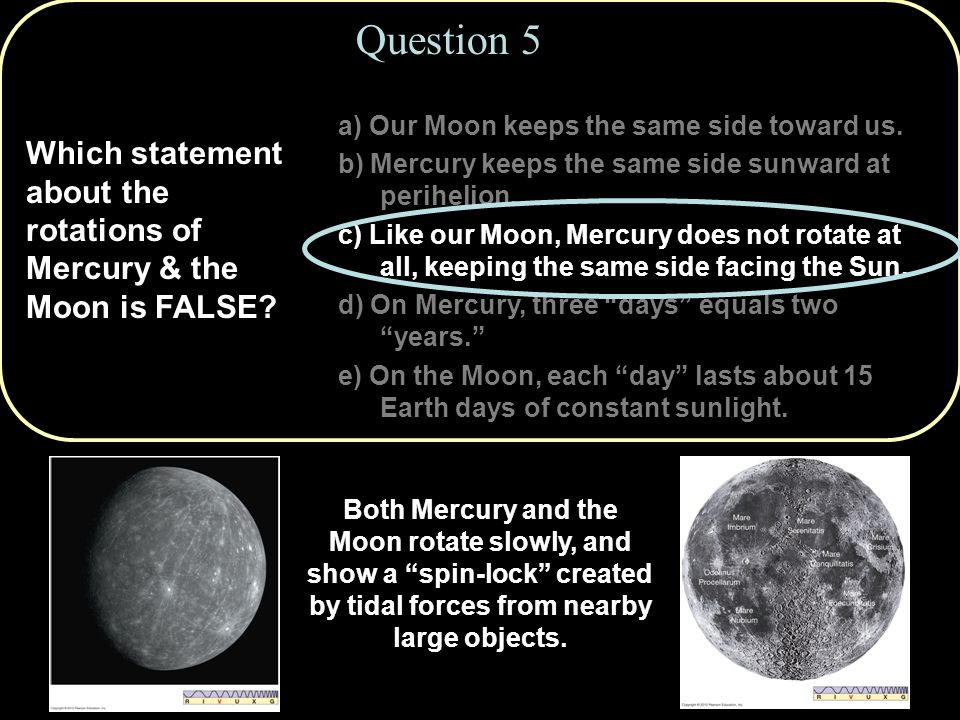 Which statement about the rotations of Mercury & the Moon is FALSE.