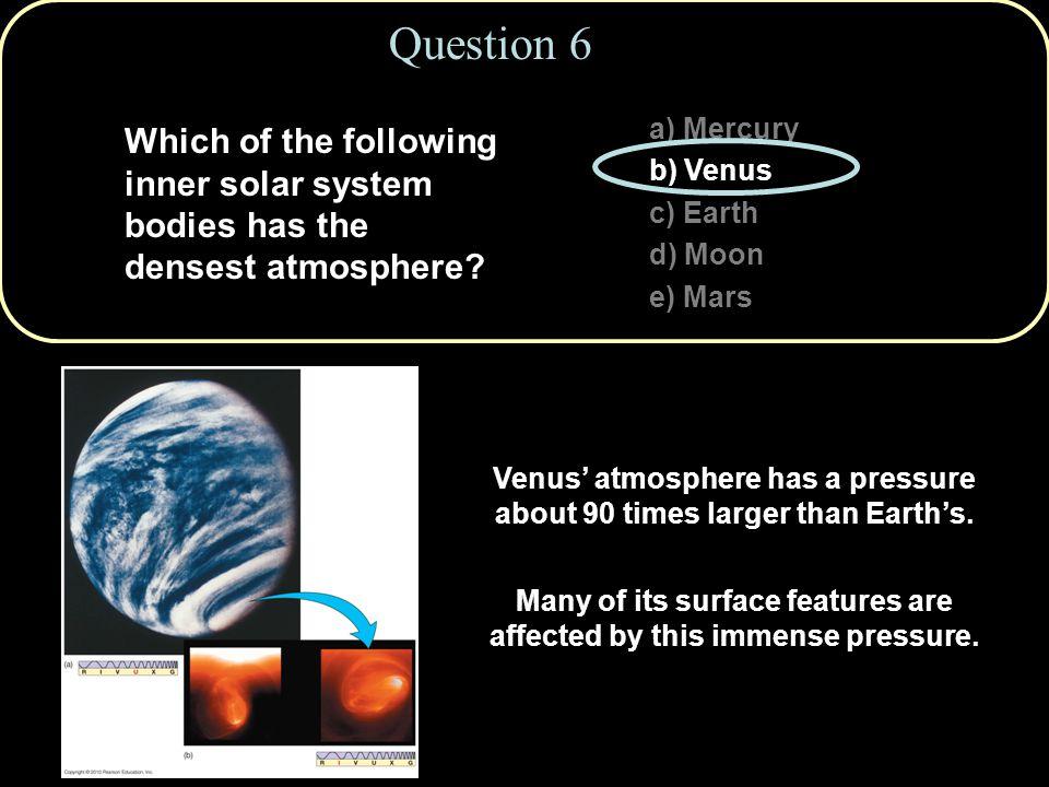 Question 6 a) Mercury b) Venus c) Earth d) Moon e) Mars Venus' atmosphere has a pressure about 90 times larger than Earth's.