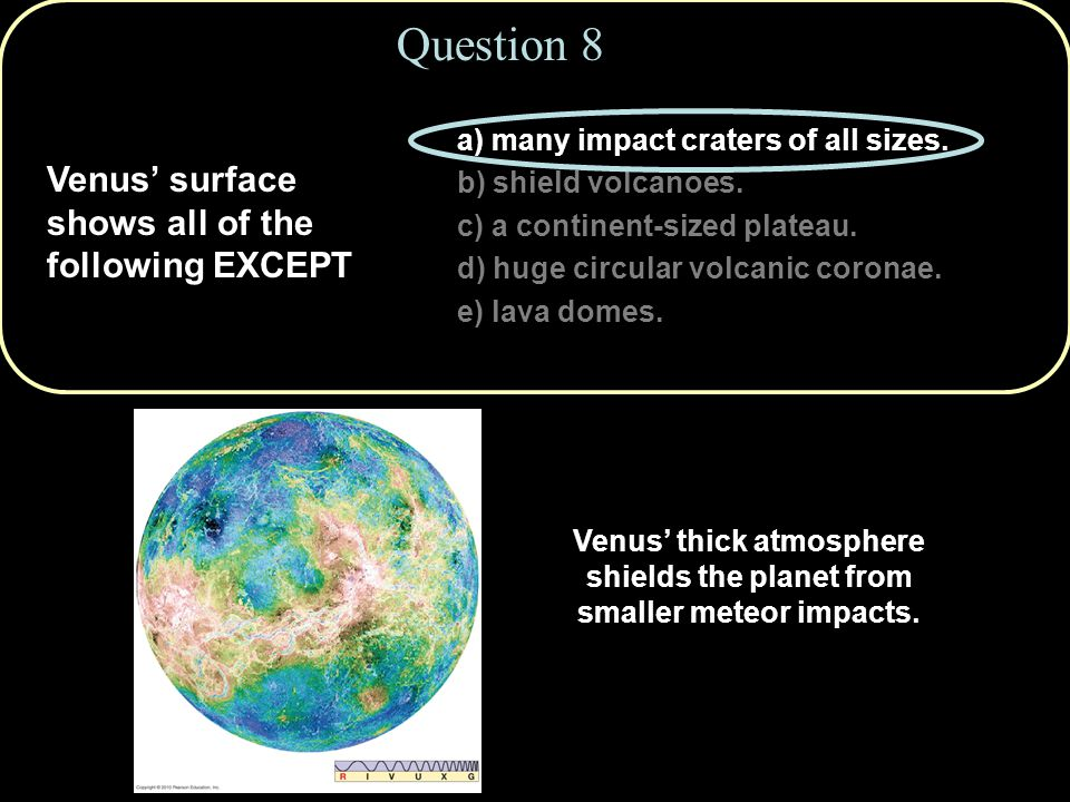 Venus' surface shows all of the following EXCEPT Question 8 a) many impact craters of all sizes.