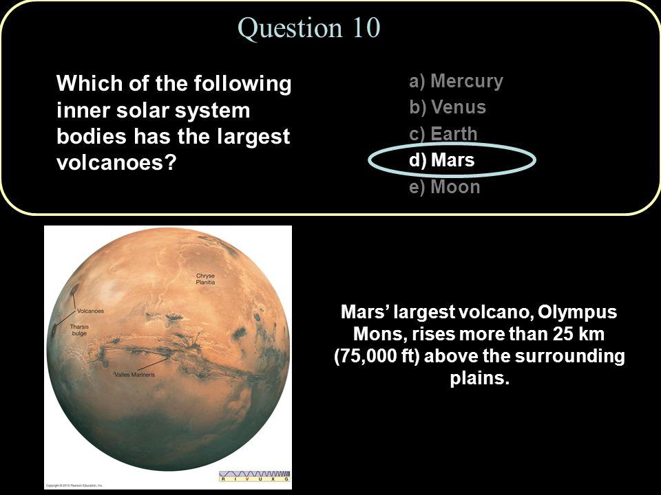 Question 10 a) Mercury b) Venus c) Earth d) Mars e) Moon Mars' largest volcano, Olympus Mons, rises more than 25 km (75,000 ft) above the surrounding plains.