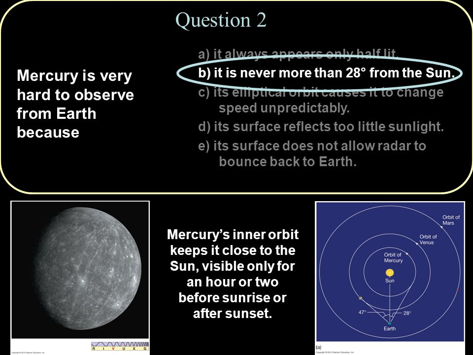 Mercury is very hard to observe from Earth because Question 2 a) it always appears only half lit.