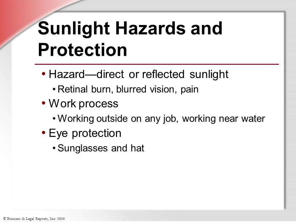 © Business & Legal Reports, Inc. 0606 Sunlight Hazards and Protection Hazard—direct or reflected sunlight Retinal burn, blurred vision, pain Work proc