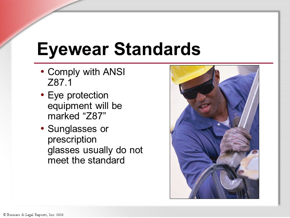 """© Business & Legal Reports, Inc. 0606 Eyewear Standards Comply with ANSI Z87.1 Eye protection equipment will be marked """"Z87"""" Sunglasses or prescriptio"""