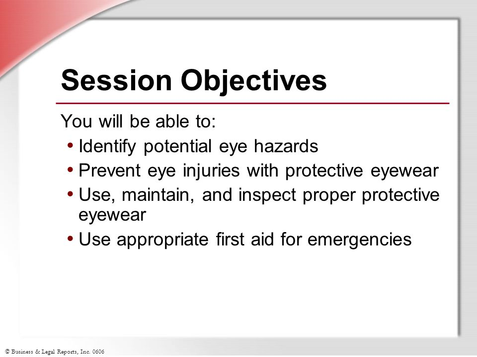 © Business & Legal Reports, Inc. 0606 Session Objectives You will be able to: Identify potential eye hazards Prevent eye injuries with protective eyew