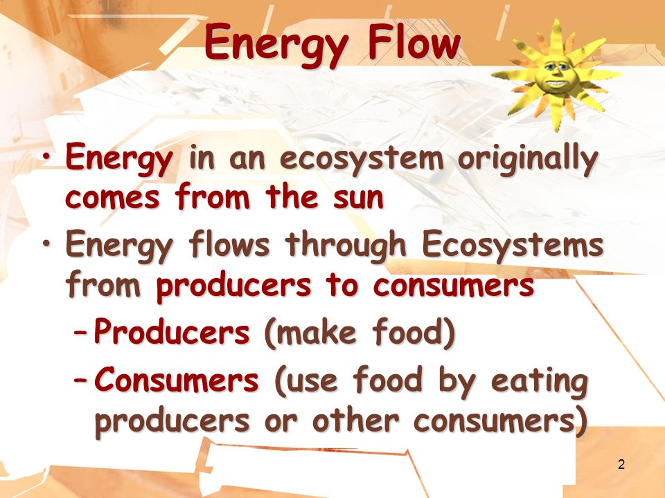 2 Energy Flow Energy in an ecosystem originally comes from the sunEnergy in an ecosystem originally comes from the sun Energy flows through Ecosystems from producers to consumersEnergy flows through Ecosystems from producers to consumers –Producers (make food) –Consumers (use food by eating producers or other consumers)