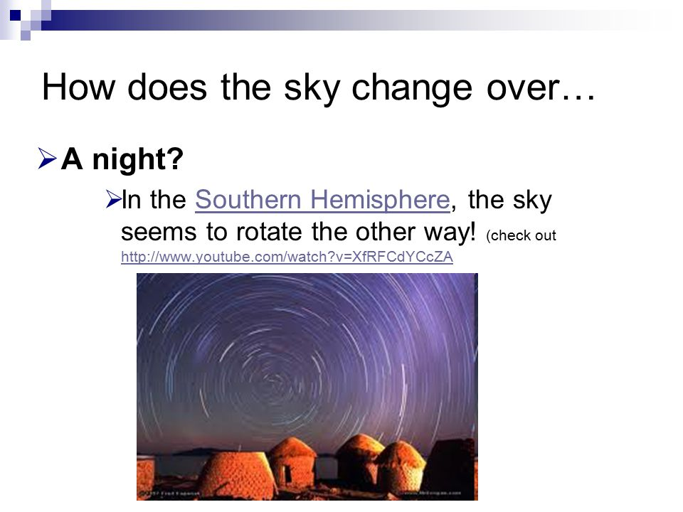 How does the sky change over…  A night?  In the Southern Hemisphere, the sky seems to rotate the other way! (check out http://www.youtube.com/watch?